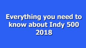 Everything you need to know about Indy 500 2018